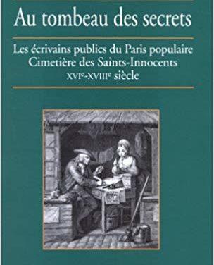 Au tombeau des secrets. Les écrivains publics du Paris populaire. Cimetière des Saints-Innocents XVIe-XVIIe siècle