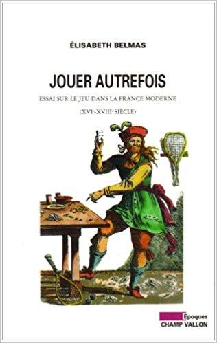 Jouer autrefois. Essai sur le jeu dans la France moderne (XVIe-XVIIIe siècle)