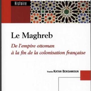 Le Maghreb. De l'empire ottoman à la fin de la colonisation française.