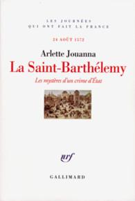 La Saint-Barthélemy. Les mystères d'un crime d'État 24 août 1572