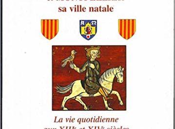 Jacques le conquérant, roi d'Aragon et Montpellier sa ville natale. La vie quotidienne aux XIIIe et XIVe siècles.
