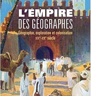 L'empire des géographes. Géographie, exploration et colonisation (XIXe-XXe siècle)