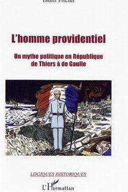 L'Homme providentiel. Un mythe politique en République de Thiers à de Gaulle