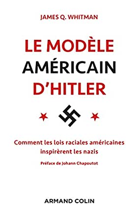 Le modèle américain d'Hitler. Comment les lois raciales américaines inspirèrent les nazis