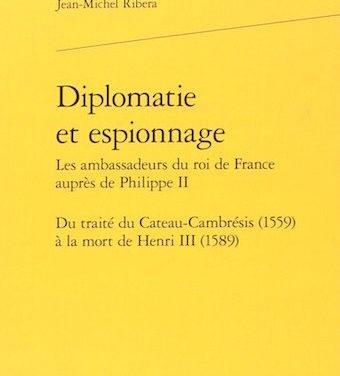 Diplomatie et espionnage : Les ambassadeurs du roi de France auprès de Philippe II. Du traité du Cateau-Cambrésis (1559) à la mort de Henri III (1589),