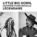 LITTLE BIG HORN – Autopsie d'une bataille légendaire