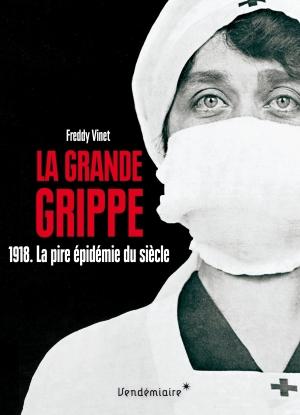 La grande grippe 1918. La pire épidémie du siècle