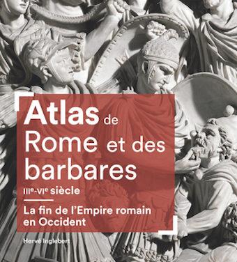 Atlas de Rome et des barbares IIIe-VIe siècle. La fin de l'Empire romain en Occident