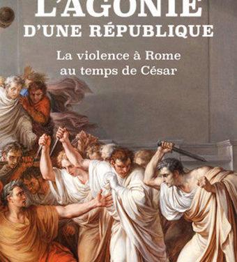 L'Agonie d'une république. La violence à Rome au temps de César