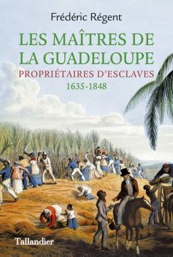 Les Maîtres de la Guadeloupe – Propriétaires d'esclaves 1635-1848