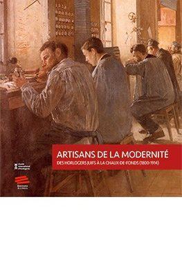 Artisans de la modernité -Des horlogers juifs à la Chaux -de- Fonds (1800-1914)