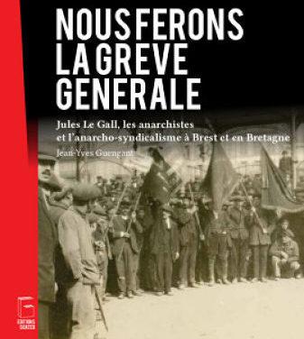 <em>Nous ferons la grève générale. Jules Le Gall, les anarchistes et l'anarcho-syndicalisme à Brest et en Bretagne</em>