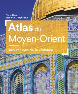 Atlas du Moyen-Orient. Aux racines de la violence.