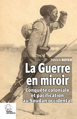 La guerre en miroir – Conquête coloniale et pacification au Soudan occidental