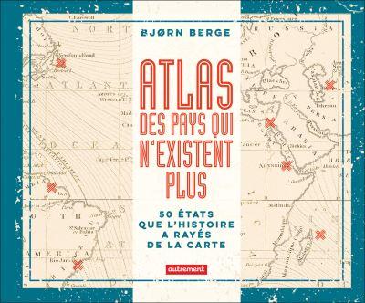 Atlas des pays qui n'existent plus. 50 états que l'histoire a rayés de la carte