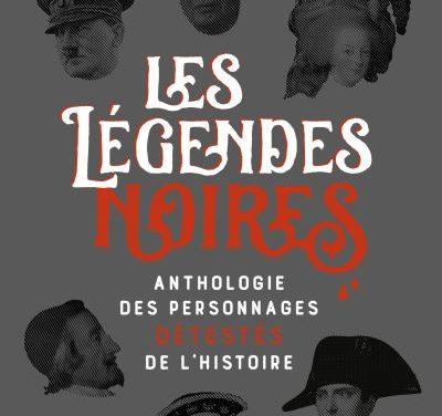 Les légendes noires, anthologie des personnages détestés de l'Histoire