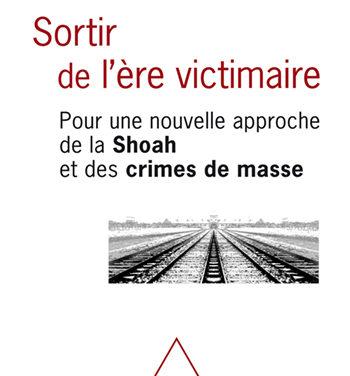 Sortir de l'ère victimaire -Pour une nouvelle approche de la Shoah et des crimes de masse