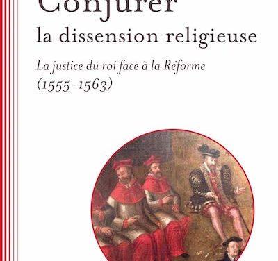 Conjurer la dissension religieuse. La justice du roi face à la Réforme (1555-1563)
