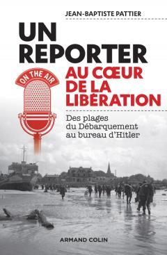 Un reporter au cœur de la Libération. Des plages du Débarquement au bureau d'Hitler