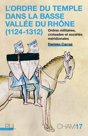 L'ordre du Temple dans la basse vallée du Rhône (1124-1312). Ordres militaires, croisades et sociétés méridionales