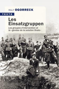 Les Einsatzgruppen. Les groupes d'intervention et la «genèse de la solution finale»