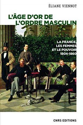 L'Âge d'or de l'ordre masculin : la France, les femmes et le pouvoir (1804-1860)