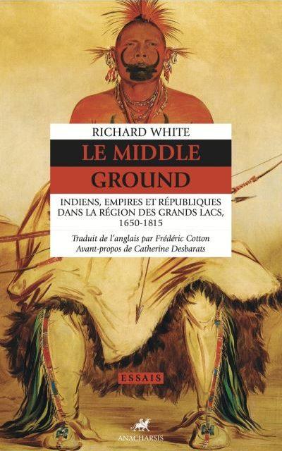 Le Middle Ground – Indiens, Empires et républiques dans la région des Grands Lacs 1650-1815