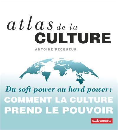 Atlas de la culture – Du soft power au hard power : comment la culture prend le pouvoir