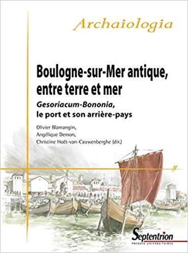 Boulogne-sur-Mer antique, entre terre et mer. Gesoriacum-Bononia, le port et son arrière-pays