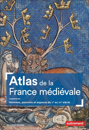 Atlas de la France médiévale (2e édition) Hommes, pouvoirs et espaces du Ve au XVe siècle