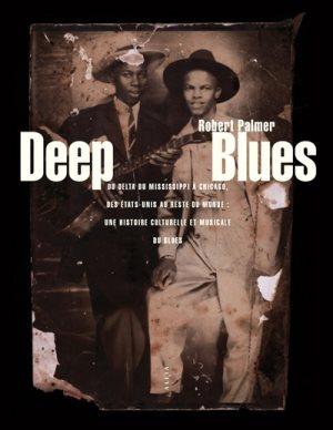 Deep Blues, Du Delta du Mississippi à Chicago, des Etats-Unis au reste du monde : une histoire culturelle et musicale du blues