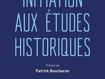 Initiation aux études historiques,Nouveau monde éditions, octobre 2020, 456 p, 25€