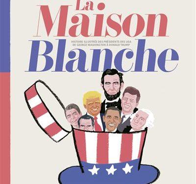 La Maison Blanche, histoire illustrée des présidents des USA de George Washington à Donald Trump