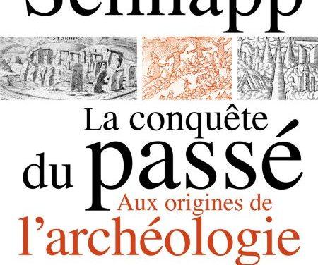 La conquête du passé. Aux origines de l'archéologie.