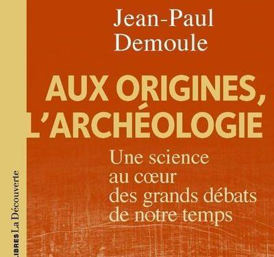 Aux origines, l'archéologie – Une science au cœur des grands débats de notre temps