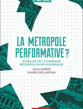 La métropole performative – Échelles de la fabrique métropolitaine rouennaise