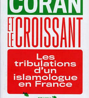 le Coran et le croissant, les tribulations d'un islamologue en France