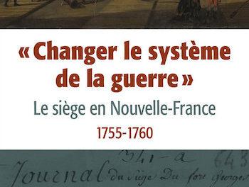 Couverture du livre «Changer le système de la guerre». Le siège en Nouvelle-France, 1755-1760.
