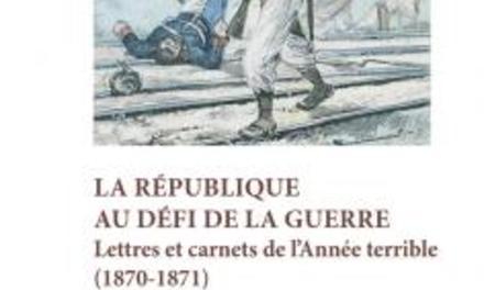 La République au défi de la guerre :  Lettres et carnets de l'Année terrible (1870-1871)